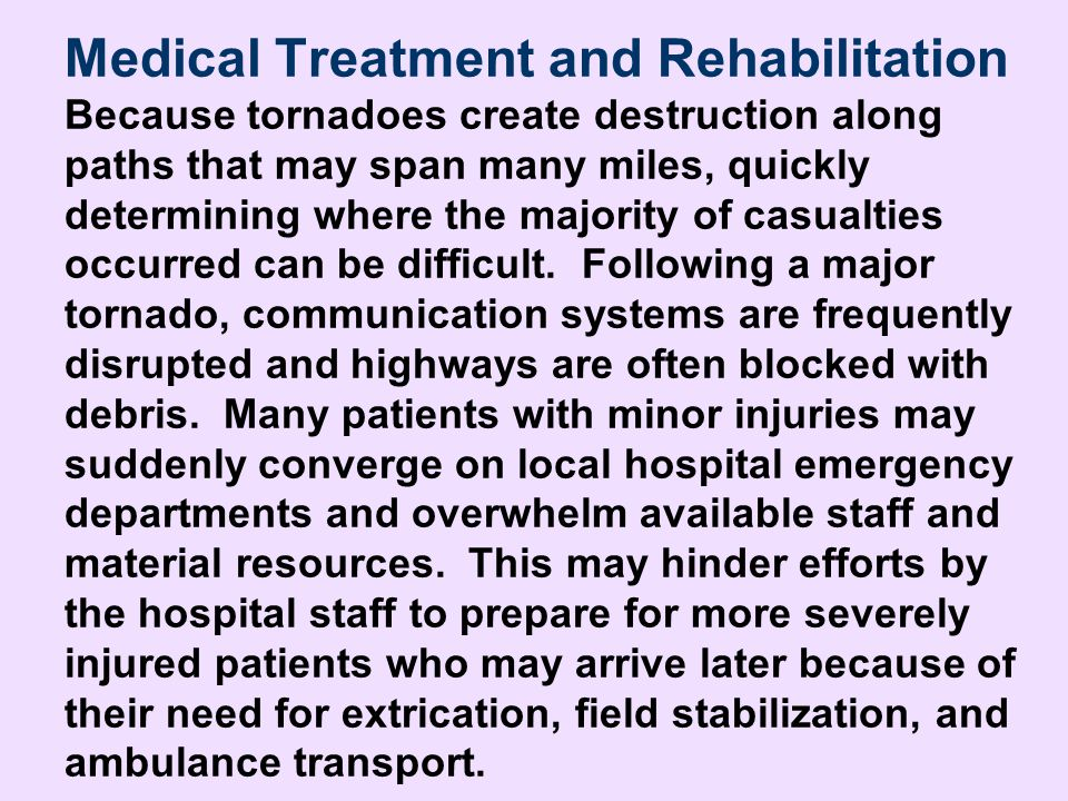 Medical Treatment and Rehabilitation Because tornadoes create destruction along paths that may span many miles, quickly determining where the majority of casualties occurred can be difficult. Following a major tornado, communication systems are frequently disrupted and highways are often blocked with debris. Many patients with minor injuries may suddenly converge on local hospital emergency departments and overwhelm available staff and material resources. This may hinder efforts by the hospital staff to prepare for more severely injured patients who may arrive later because of their need for extrication, field stabilization, and ambulance transport.