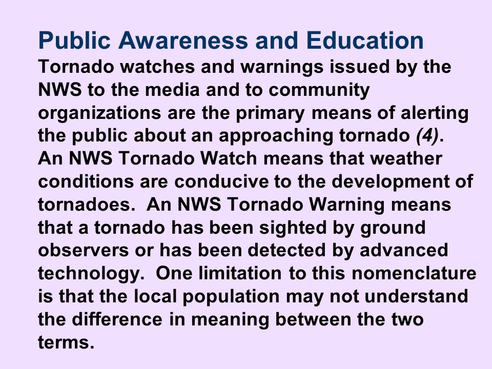 Public Awareness and Education Tornado watches and warnings issued by the NWS to the media and to community organizations are the primary means of alerting the public about an approaching tornado (4). An NWS Tornado Watch means that weather conditions are conducive to the development of tornadoes. An NWS Tornado Warning means that a tornado has been sighted by ground observers or has been detected by advanced technology. One limitation to this nomenclature is that the local population may not understand the difference in meaning between the two terms.