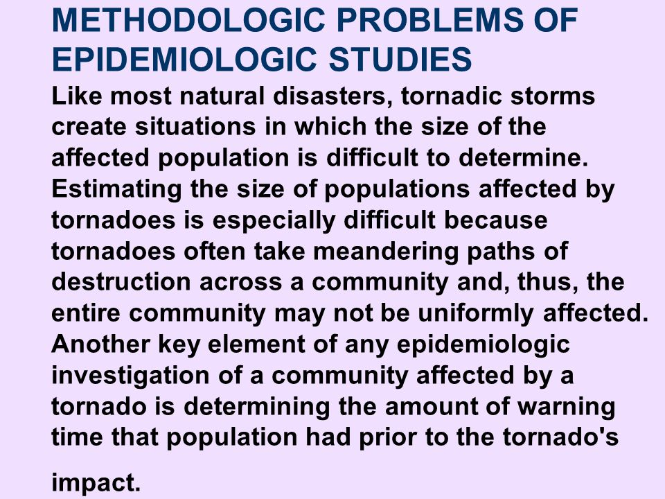 METHODOLOGIC PROBLEMS OF EPIDEMIOLOGIC STUDIES Like most natural disasters, tornadic storms create situations in which the size of the affected population is difficult to determine. Estimating the size of populations affected by tornadoes is especially difficult because tornadoes often take meandering paths of destruction across a community and, thus, the entire community may not be uniformly affected. Another key element of any epidemiologic investigation of a community affected by a tornado is determining the amount of warning time that population had prior to the tornado s impact.