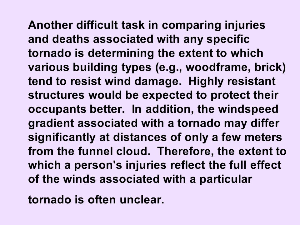 Another difficult task in comparing injuries and deaths associated with any specific tornado is determining the extent to which various building types (e.g., woodframe, brick) tend to resist wind damage. Highly resistant structures would be expected to protect their occupants better. In addition, the windspeed gradient associated with a tornado may differ significantly at distances of only a few meters from the funnel cloud. Therefore, the extent to which a person s injuries reflect the full effect of the winds associated with a particular tornado is often unclear.
