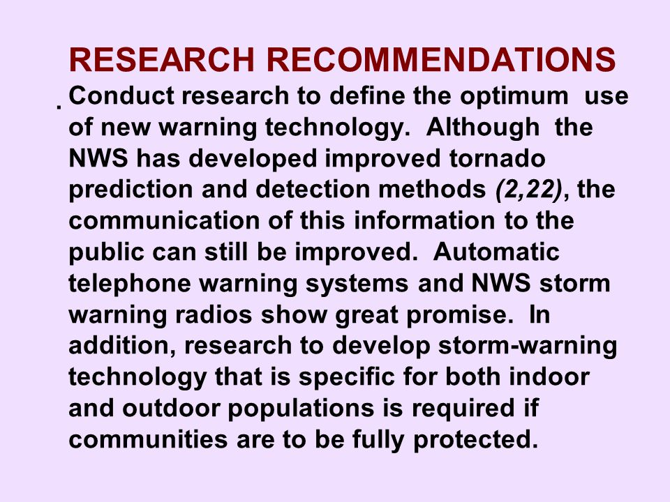 RESEARCH RECOMMENDATIONS Conduct research to define the optimum use of new warning technology. Although the NWS has developed improved tornado prediction and detection methods (2,22), the communication of this information to the public can still be improved. Automatic telephone warning systems and NWS storm warning radios show great promise. In addition, research to develop storm-warning technology that is specific for both indoor and outdoor populations is required if communities are to be fully protected.