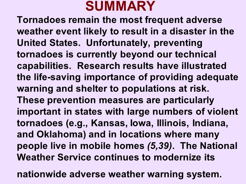 SUMMARY Tornadoes remain the most frequent adverse weather event likely to result in a disaster in the United States. Unfortunately, preventing tornadoes is currently beyond our technical capabilities. Research results have illustrated the life-saving importance of providing adequate warning and shelter to populations at risk. These prevention measures are particularly important in states with large numbers of violent tornadoes (e.g., Kansas, Iowa, Illinois, Indiana, and Oklahoma) and in locations where many people live in mobile homes (5,39). The National Weather Service continues to modernize its nationwide adverse weather warning system.