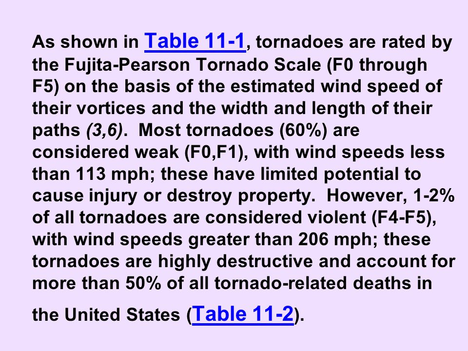 As shown in Table 11-1, tornadoes are rated by the Fujita-Pearson Tornado Scale (F0 through F5) on the basis of the estimated wind speed of their vortices and the width and length of their paths (3,6).