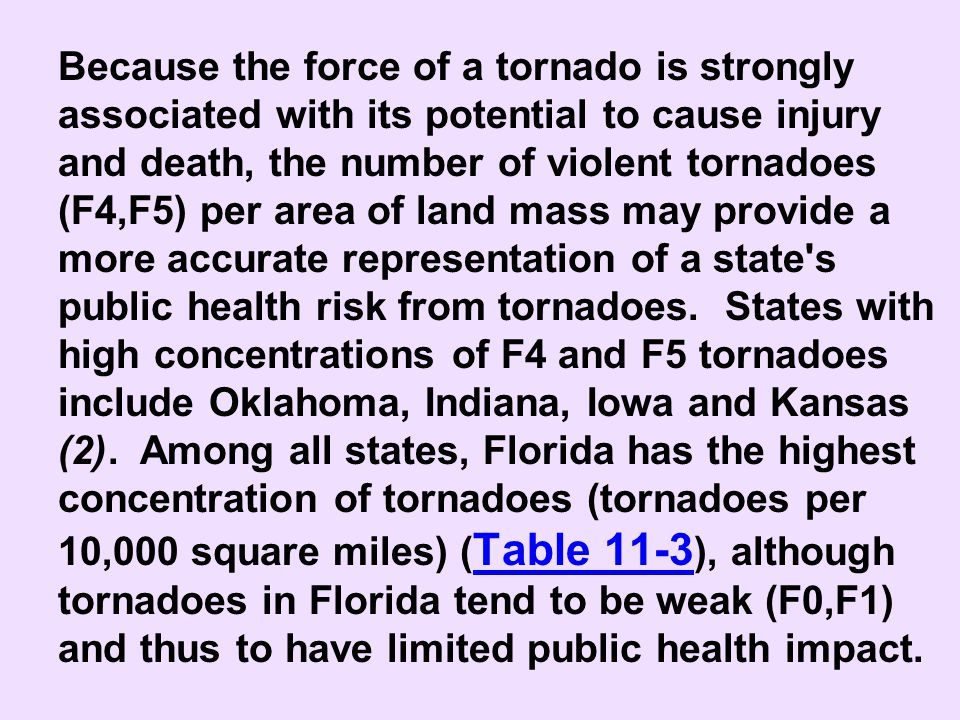 Because the force of a tornado is strongly associated with its potential to cause injury and death, the number of violent tornadoes (F4,F5) per area of land mass may provide a more accurate representation of a state s public health risk from tornadoes. States with high concentrations of F4 and F5 tornadoes include Oklahoma, Indiana, Iowa and Kansas (2). Among all states, Florida has the highest concentration of tornadoes (tornadoes per 10,000 square miles) (Table 11-3), although tornadoes in Florida tend to be weak (F0,F1) and thus to have limited public health impact.
