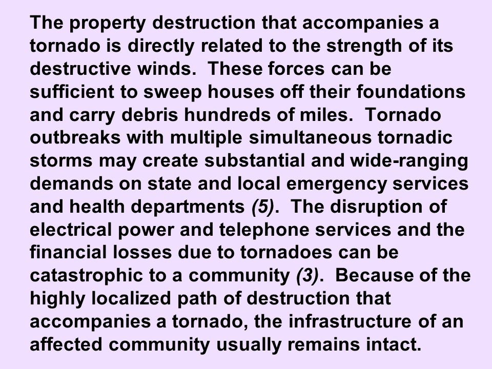 The property destruction that accompanies a tornado is directly related to the strength of its destructive winds. These forces can be sufficient to sweep houses off their foundations and carry debris hundreds of miles. Tornado outbreaks with multiple simultaneous tornadic storms may create substantial and wide-ranging demands on state and local emergency services and health departments (5). The disruption of electrical power and telephone services and the financial losses due to tornadoes can be catastrophic to a community (3). Because of the highly localized path of destruction that accompanies a tornado, the infrastructure of an affected community usually remains intact.