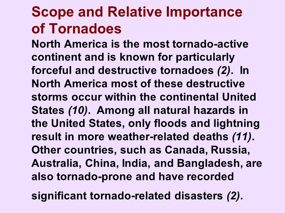 Scope and Relative Importance of Tornadoes North America is the most tornado-active continent and is known for particularly forceful and destructive tornadoes (2). In North America most of these destructive storms occur within the continental United States (10). Among all natural hazards in the United States, only floods and lightning result in more weather-related deaths (11). Other countries, such as Canada, Russia, Australia, China, India, and Bangladesh, are also tornado-prone and have recorded significant tornado-related disasters (2).