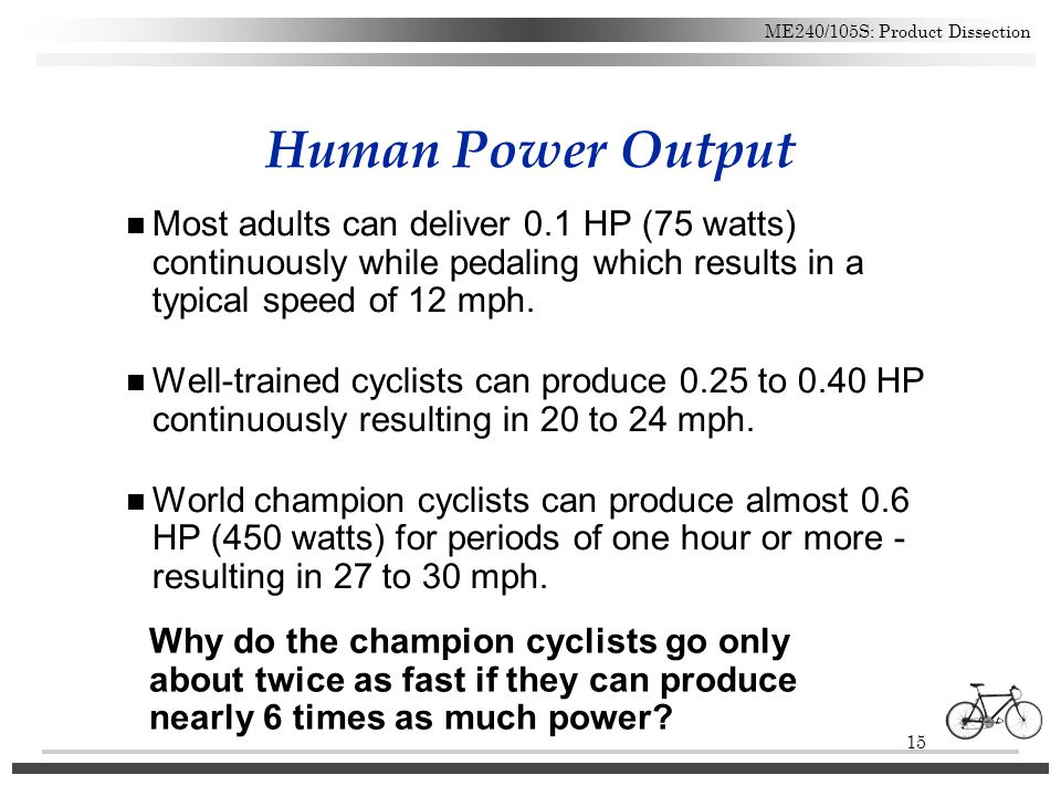 Human Power Output Most adults can deliver 0.1 HP (75 watts) continuously while pedaling which results in a typical speed of 12 mph.