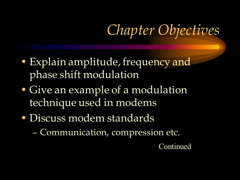 Chapter Objectives Explain amplitude, frequency and phase shift modulation. Give an example of a modulation technique used in modems.