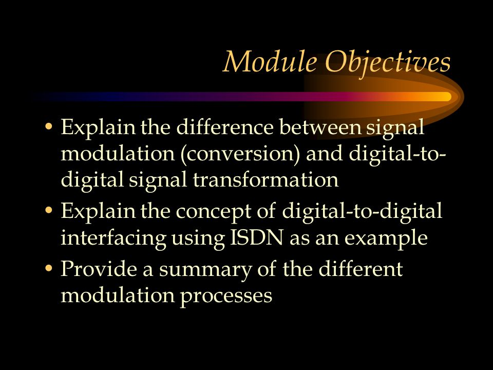 Module Objectives Explain the difference between signal modulation (conversion) and digital-to-digital signal transformation.