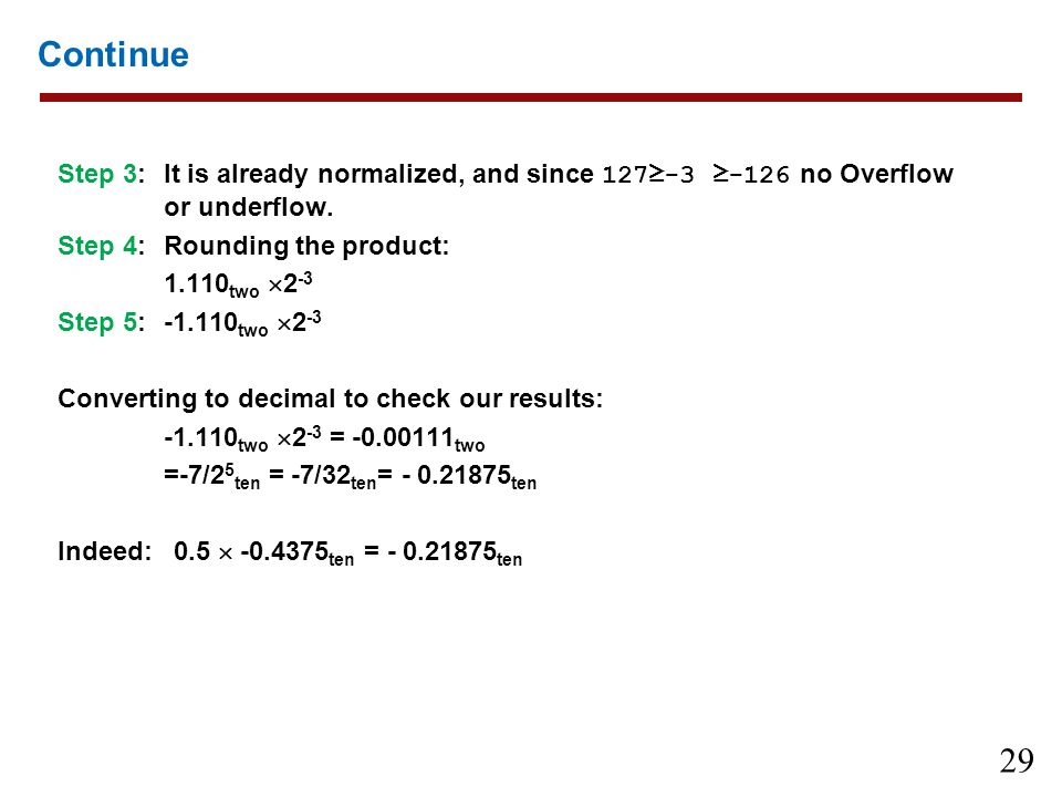 Continue Step 3: It is already normalized, and since 127≥-3 ≥-126 no Overflow or underflow. Step 4: Rounding the product: