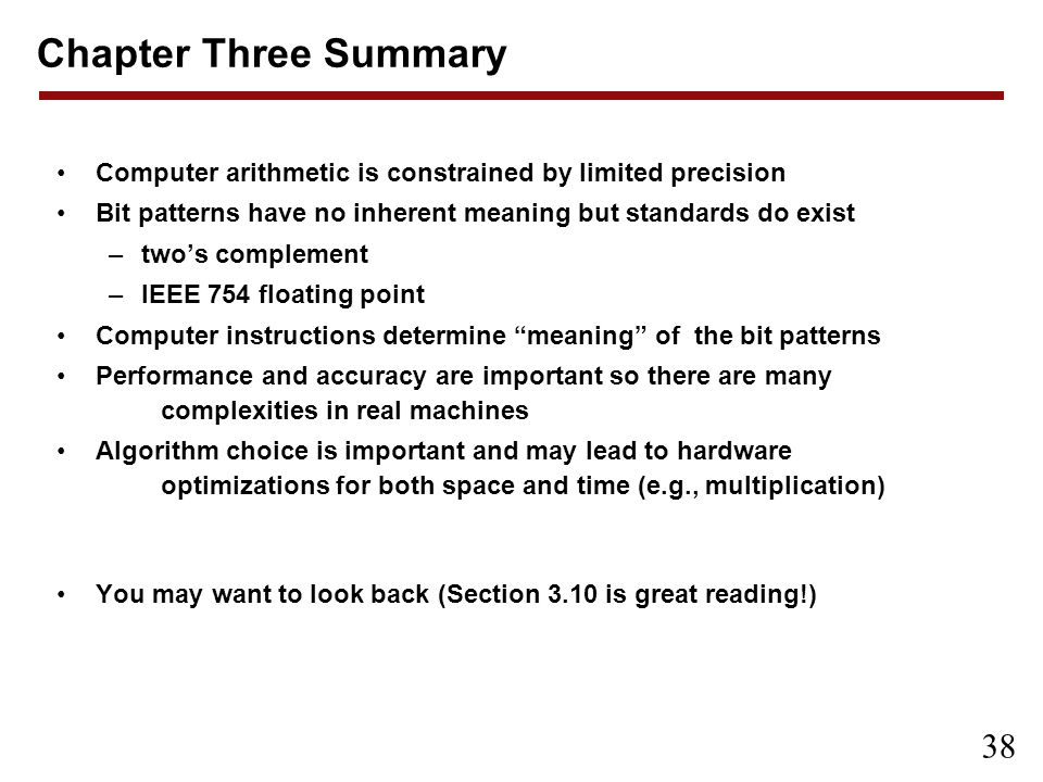 Chapter Three Summary Computer arithmetic is constrained by limited precision. Bit patterns have no inherent meaning but standards do exist.
