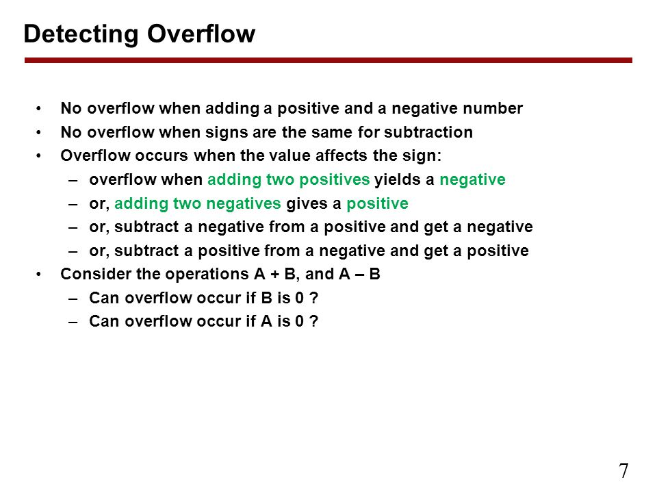 Detecting Overflow No overflow when adding a positive and a negative number. No overflow when signs are the same for subtraction.
