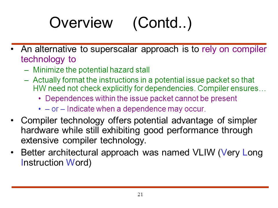Overview (Contd..) An alternative to superscalar approach is to rely on compiler technology to. Minimize the potential hazard stall.