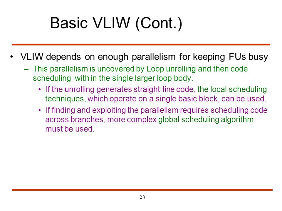 Basic VLIW (Cont.) VLIW depends on enough parallelism for keeping FUs busy.