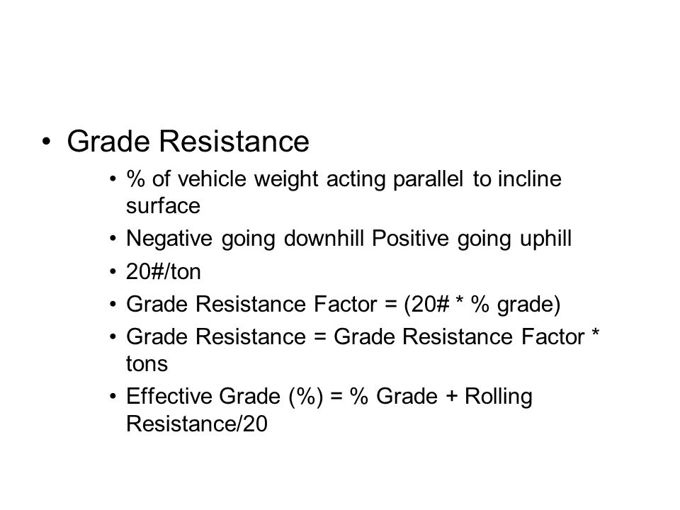 Grade Resistance % of vehicle weight acting parallel to incline surface. Negative going downhill Positive going uphill.