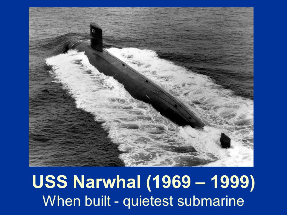 USS Narwhal (1969 – 1999) When built - quietest submarine