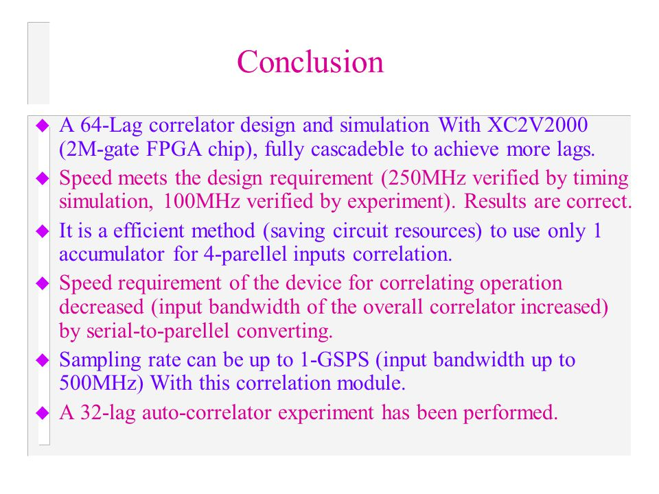 Conclusion A 64-Lag correlator design and simulation With XC2V2000 (2M-gate FPGA chip), fully cascadeble to achieve more lags.