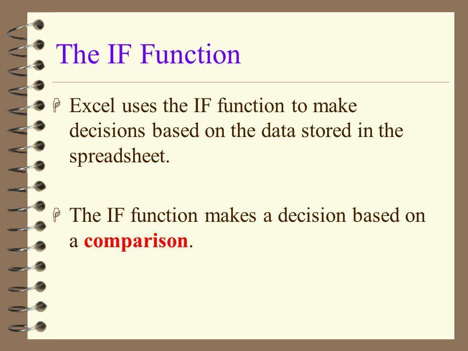 The IF Function Excel uses the IF function to make decisions based on the data stored in the spreadsheet.