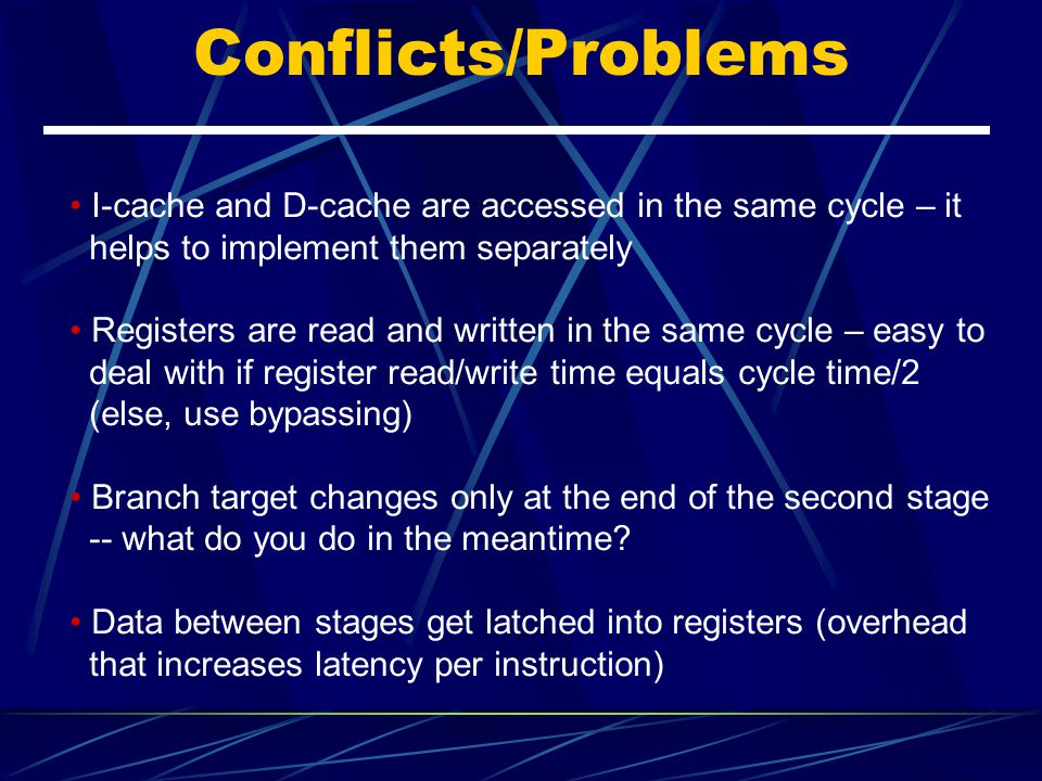 Conflicts/Problems I-cache and D-cache are accessed in the same cycle – it. helps to implement them separately.