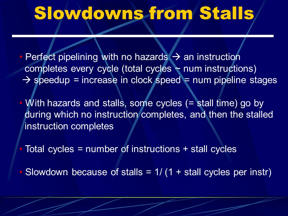 Slowdowns from Stalls Perfect pipelining with no hazards  an instruction. completes every cycle (total cycles ~ num instructions)