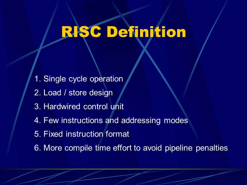 RISC Definition 1. Single cycle operation 2. Load / store design