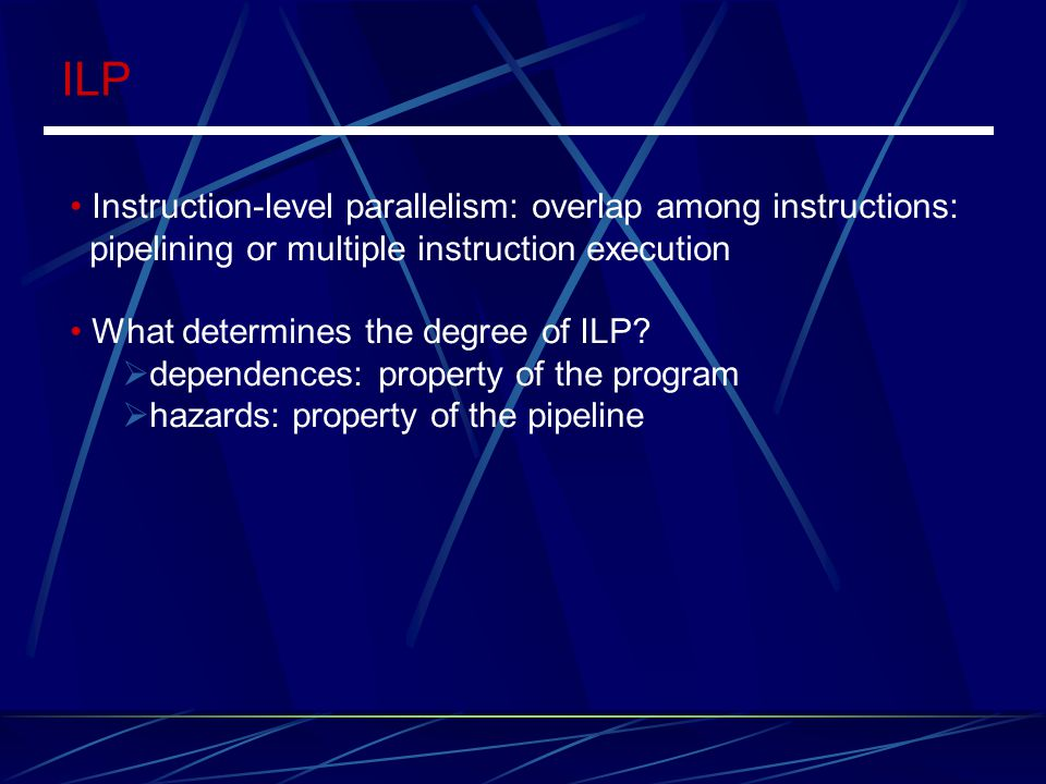 ILP Instruction-level parallelism: overlap among instructions: