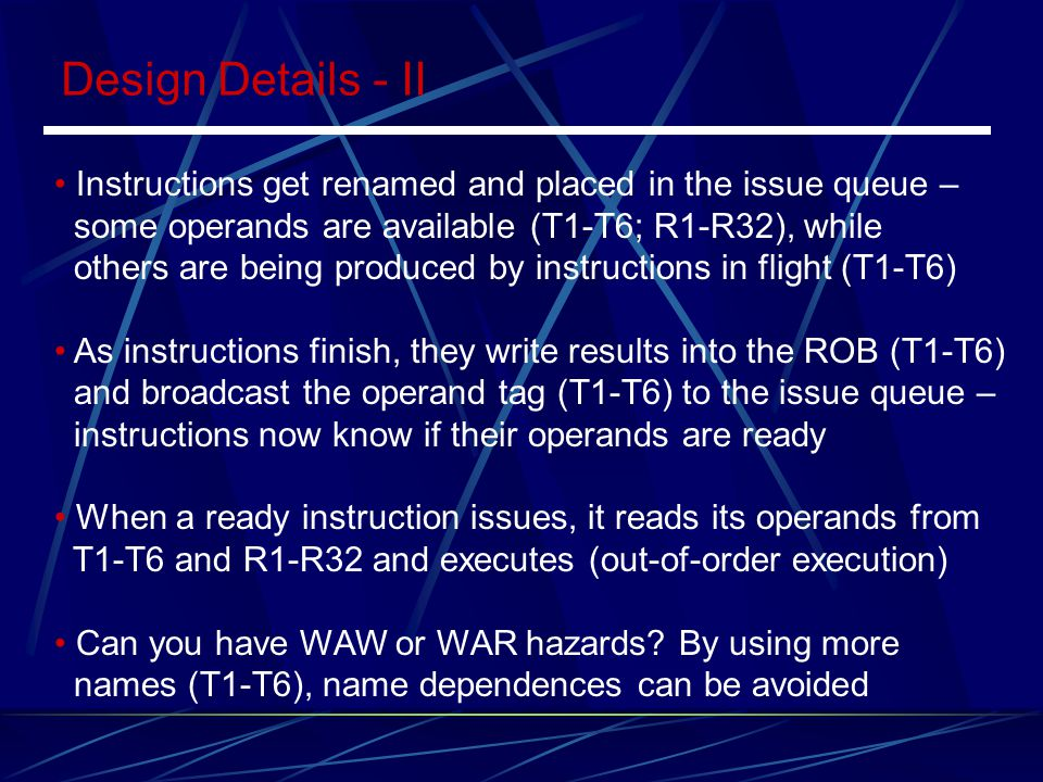Design Details - II Instructions get renamed and placed in the issue queue – some operands are available (T1-T6; R1-R32), while.