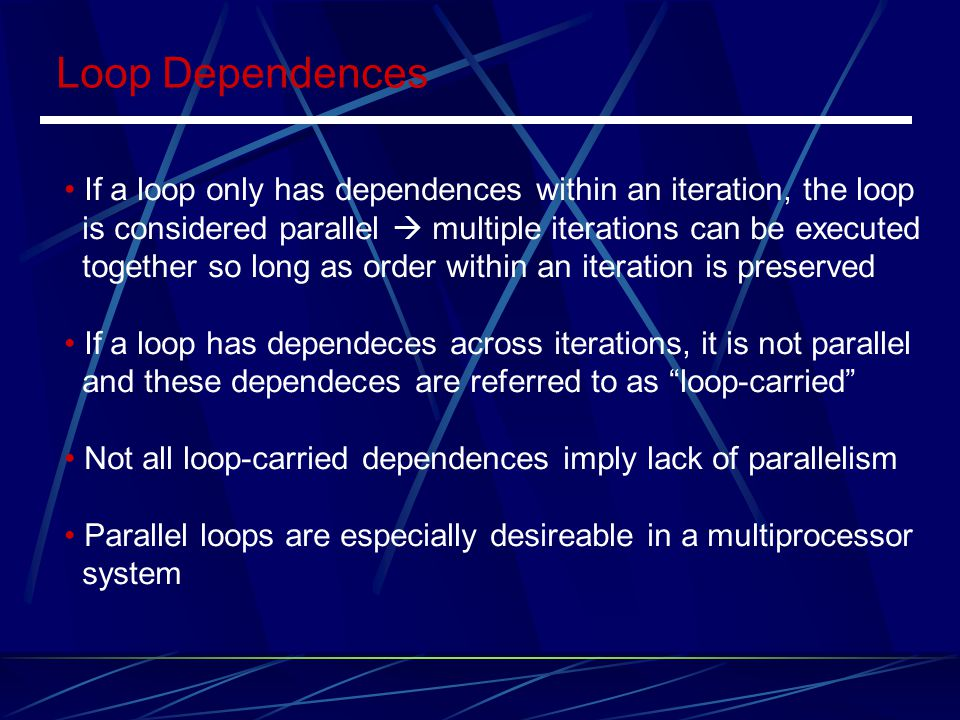 Loop Dependences If a loop only has dependences within an iteration, the loop. is considered parallel  multiple iterations can be executed.
