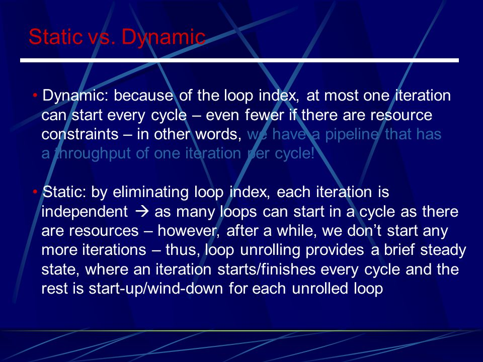 Static vs. Dynamic Dynamic: because of the loop index, at most one iteration. can start every cycle – even fewer if there are resource.