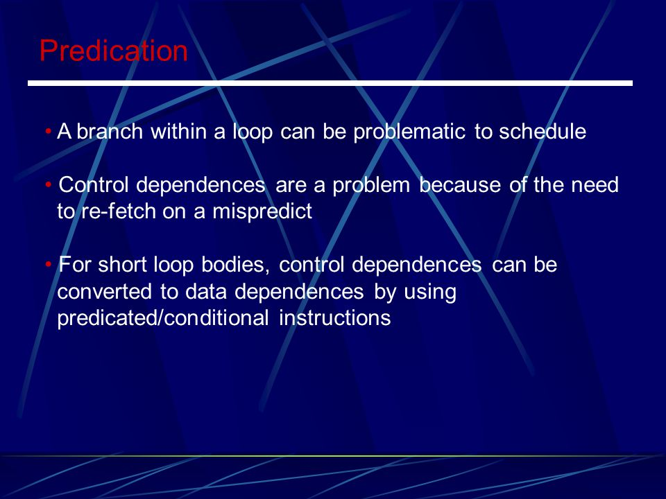 Predication A branch within a loop can be problematic to schedule