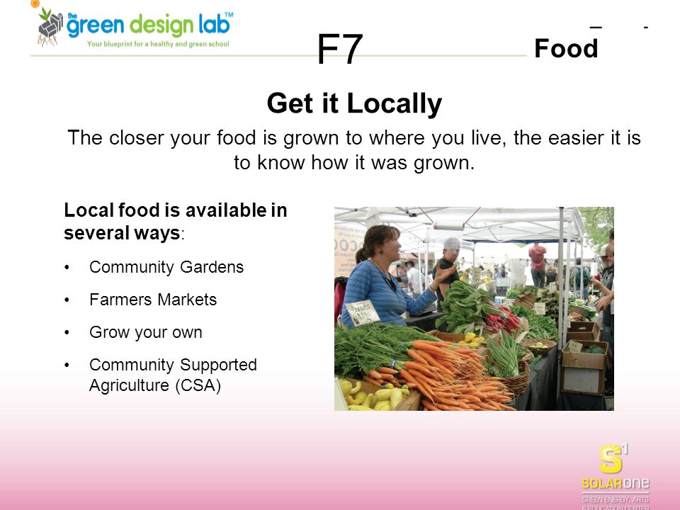 F7 Get it Locally. The closer your food is grown to where you live, the easier it is to know how it was grown.
