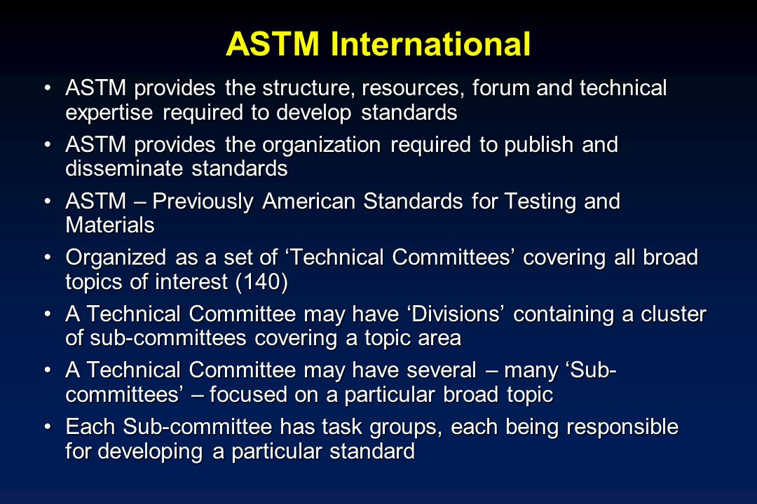 ASTM International ASTM provides the structure, resources, forum and technical expertise required to develop standards.