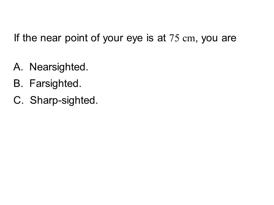 QuickCheck 24.4 If the near point of your eye is at 75 cm, you are