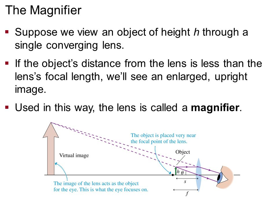 The Magnifier Suppose we view an object of height h through a single converging lens.