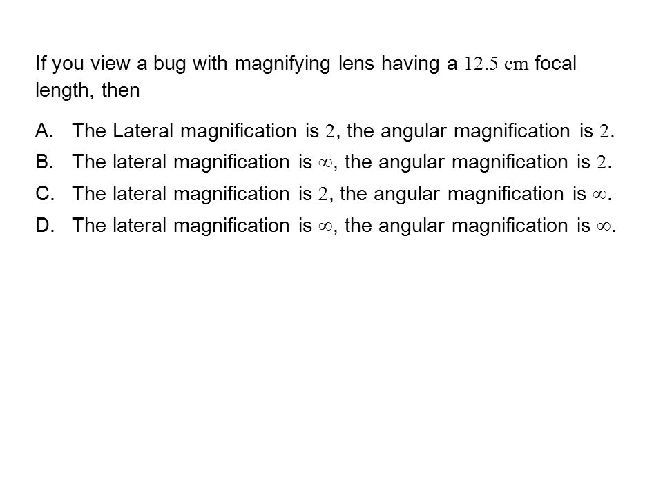QuickCheck 24.6 If you view a bug with magnifying lens having a 12.5 cm focal length, then.