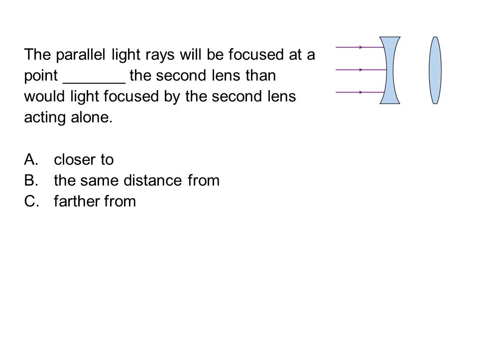 The parallel light rays will be focused at a point _______ the second lens than would light focused by the second lens acting alone.