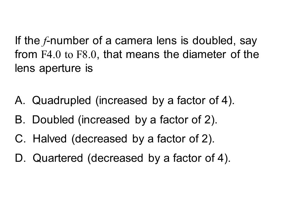 QuickCheck 24.2 If the f-number of a camera lens is doubled, say from F4.0 to F8.0, that means the diameter of the lens aperture is.