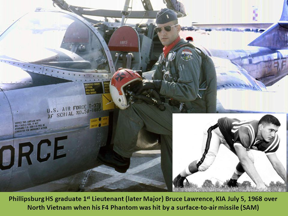 Phillipsburg HS graduate 1st Lieutenant (later Major) Bruce Lawrence, KIA July 5, 1968 over North Vietnam when his F4 Phantom was hit by a surface-to-air missile (SAM)