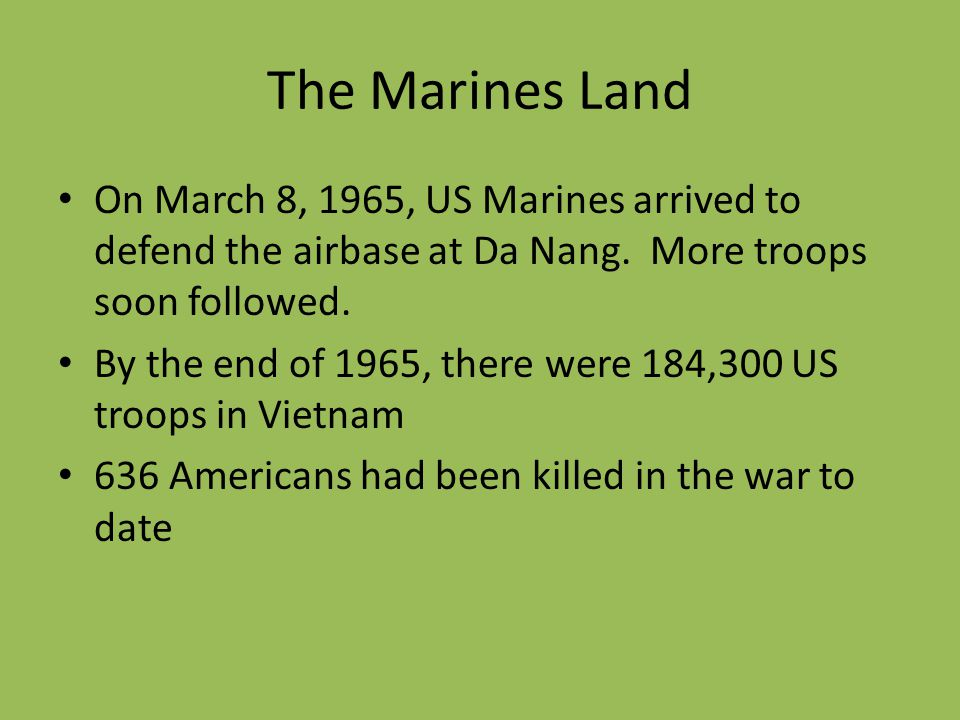 The Marines Land On March 8, 1965, US Marines arrived to defend the airbase at Da Nang. More troops soon followed.