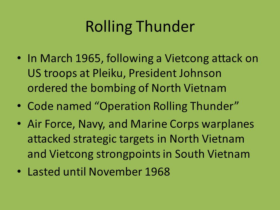 Rolling Thunder In March 1965, following a Vietcong attack on US troops at Pleiku, President Johnson ordered the bombing of North Vietnam.