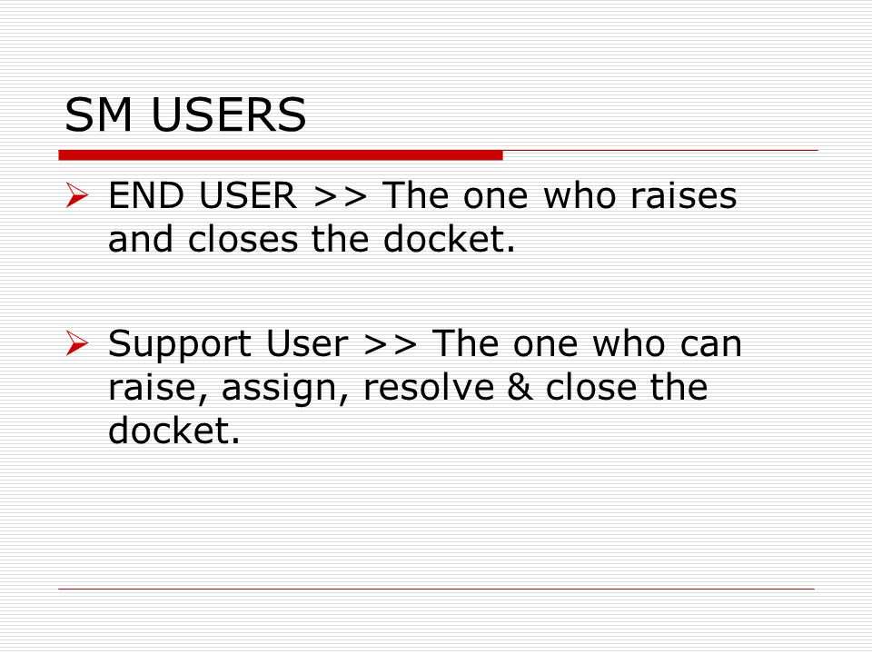 SM USERS END USER >> The one who raises and closes the docket.