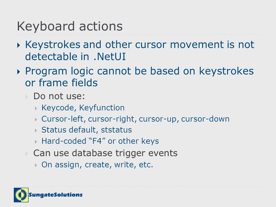 Keyboard actions Keystrokes and other cursor movement is not detectable in .NetUI. Program logic cannot be based on keystrokes or frame fields.