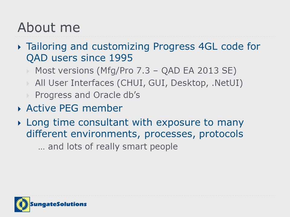 About me Tailoring and customizing Progress 4GL code for QAD users since 1995. Most versions (Mfg/Pro 7.3 – QAD EA 2013 SE)