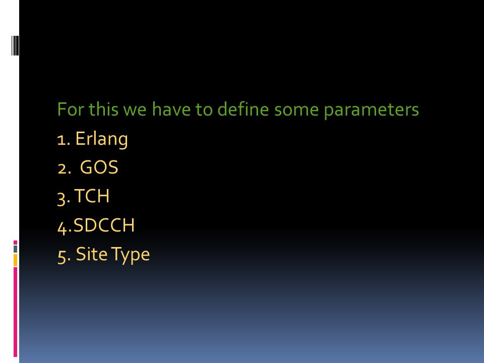 For this we have to define some parameters 1. Erlang 2. GOS 3. TCH 4