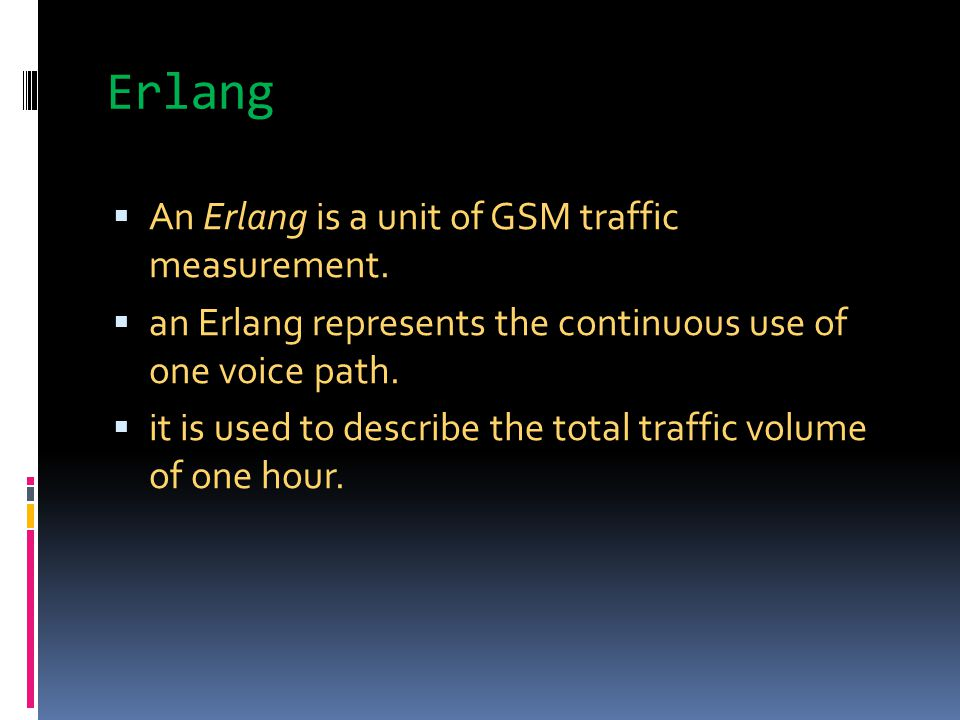 Erlang An Erlang is a unit of GSM traffic measurement.