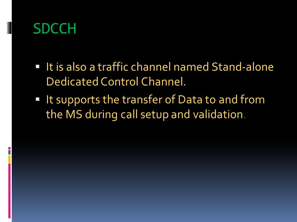 SDCCH It is also a traffic channel named Stand-alone Dedicated Control Channel.
