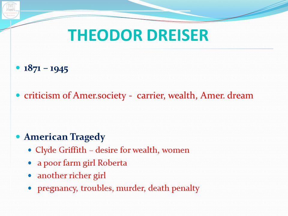 THEODOR DREISER 1871 – 1945. criticism of Amer.society - carrier, wealth, Amer. dream. American Tragedy.