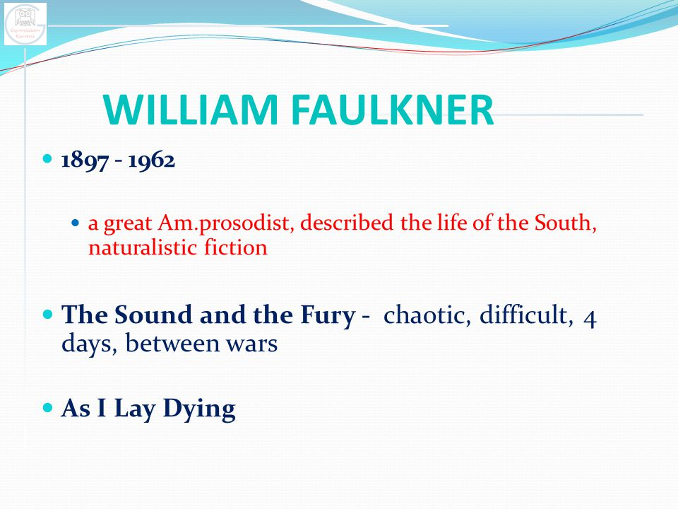 WILLIAM FAULKNER 1897 - 1962. a great Am.prosodist, described the life of the South, naturalistic fiction.