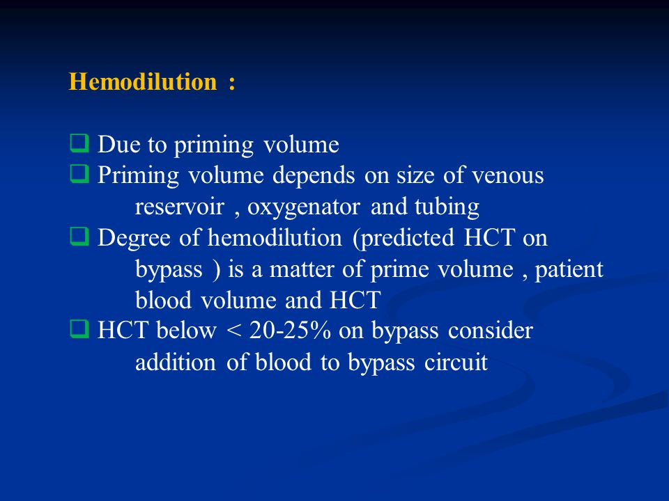 Hemodilution : Due to priming volume. Priming volume depends on size of venous reservoir , oxygenator and tubing.