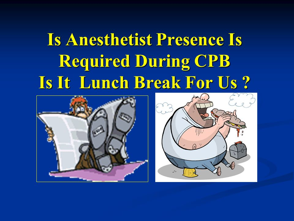 Is Anesthetist Presence Is Required During CPB Is It Lunch Break For Us